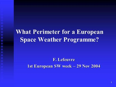 1 What Perimeter for a European Space Weather Programme? F. Lefeuvre 1st European SW week – 29 Nov 2004.