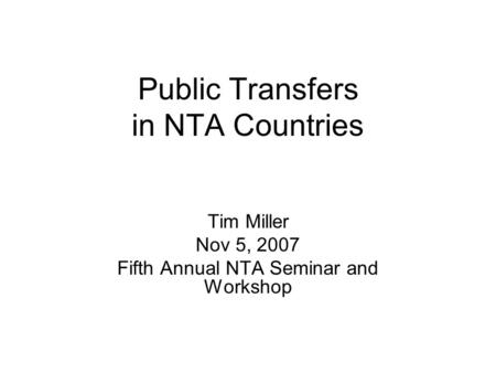 Public Transfers in NTA Countries Tim Miller Nov 5, 2007 Fifth Annual NTA Seminar and Workshop.