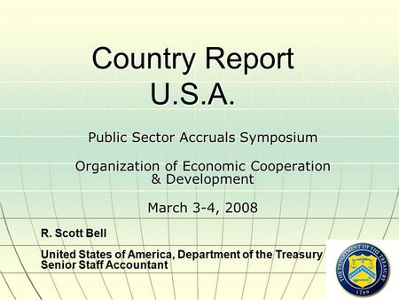 Country Report U.S.A. Public Sector Accruals Symposium Organization of Economic Cooperation & Development March 3-4, 2008 R. Scott Bell United States of.