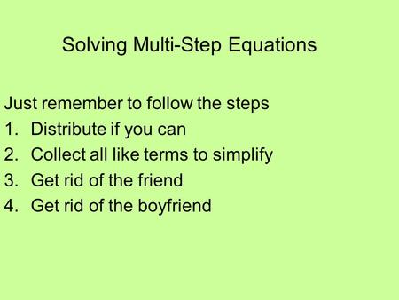 Solving Multi-Step Equations Just remember to follow the steps 1.Distribute if you can 2.Collect all like terms to simplify 3.Get rid of the friend 4.Get.