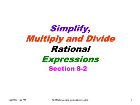 1/20/2016 11:24 AM10.3 Multiplying and Dividing Expressions1 Simplify, Multiply and Divide Rational Expressions Section 8-2.
