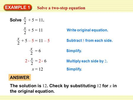EXAMPLE 1 Solve a two-step equation Solve + 5 = 11. x 2 Write original equation. + 5 = x 2 11 + 5 – 5 = x 2 11 – 5 Subtract 5 from each side. = x 2 6 Simplify.