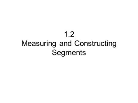 1.2 Measuring and Constructing Segments. Warm Up Simplify. 1. 7 – (–3) 2. –1 – (–13) 3. |–7 – 1| Solve each equation. 4. 2x + 3 = 9x – 115. 3x = 4x –
