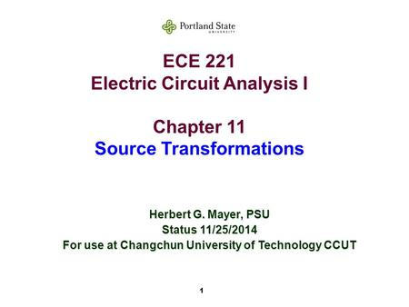 1 ECE 221 Electric Circuit Analysis I Chapter 11 Source Transformations Herbert G. Mayer, PSU Status 11/25/2014 For use at Changchun University of Technology.