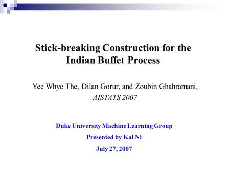 Stick-breaking Construction for the Indian Buffet Process Duke University Machine Learning Group Presented by Kai Ni July 27, 2007 Yee Whye The, Dilan.