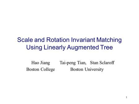 1 Scale and Rotation Invariant Matching Using Linearly Augmented Tree Hao Jiang Boston College Tai-peng Tian, Stan Sclaroff Boston University.
