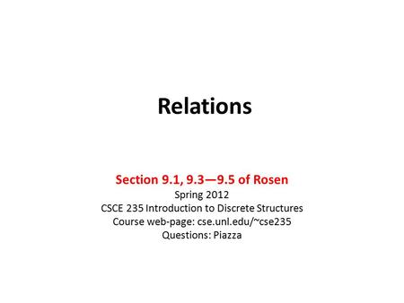 Relations Section 9.1, 9.3—9.5 of Rosen Spring 2012 CSCE 235 Introduction to Discrete Structures Course web-page: cse.unl.edu/~cse235 Questions: Piazza.