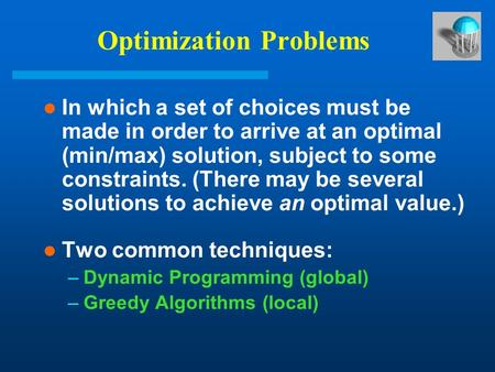 Optimization Problems In which a set of choices must be made in order to arrive at an optimal (min/max) solution, subject to some constraints. (There may.