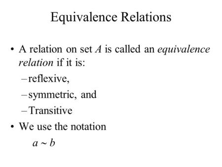Equivalence Relations A relation on set A is called an equivalence relation if it is: –reflexive, –symmetric, and –Transitive We use the notation a  b.