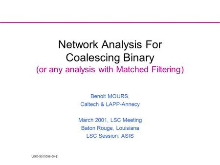 LIGO-G010096-00-E Network Analysis For Coalescing Binary (or any analysis with Matched Filtering) Benoit MOURS, Caltech & LAPP-Annecy March 2001, LSC Meeting.