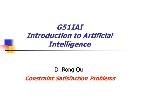 G51IAI Introduction to Artificial Intelligence Constraint Satisfaction Problems Dr Rong Qu.