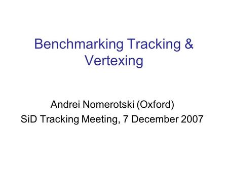 Benchmarking Tracking & Vertexing Andrei Nomerotski (Oxford) SiD Tracking Meeting, 7 December 2007.