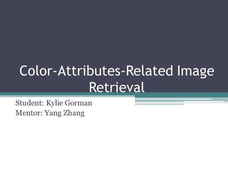 Color-Attributes-Related Image Retrieval Student: Kylie Gorman Mentor: Yang Zhang.
