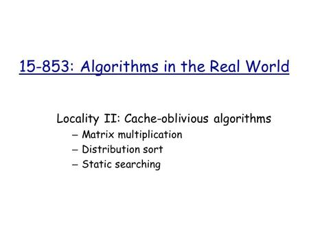 15-853: Algorithms in the Real World Locality II: Cache-oblivious algorithms – Matrix multiplication – Distribution sort – Static searching.
