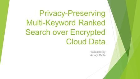 Privacy-Preserving Multi-Keyword Ranked Search over Encrypted Cloud Data Presented By Amarjit Datta 1.