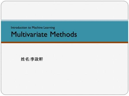 Introduction to Machine Learning Multivariate Methods 姓名 : 李政軒.