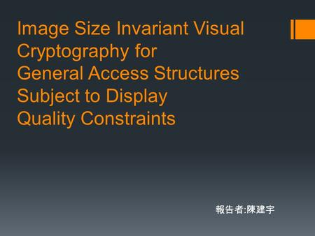 Image Size Invariant Visual Cryptography for General Access Structures Subject to Display Quality Constraints 報告者 : 陳建宇.