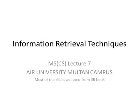 Information Retrieval Techniques MS(CS) Lecture 7 AIR UNIVERSITY MULTAN CAMPUS Most of the slides adapted from IIR book.