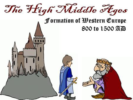 The High Middle Ages Formation of Western Europe 800 to 1500 AD.