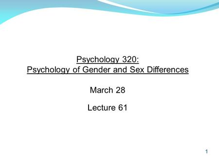 1 Psychology 320: Psychology of Gender and Sex Differences March 28 Lecture 61.