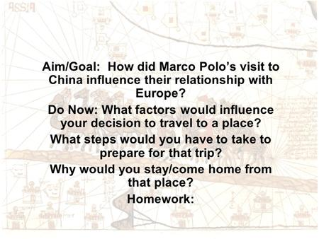 Aim/Goal: How did Marco Polo's visit to China influence their relationship with Europe? Do Now: What factors would influence your decision to travel to.