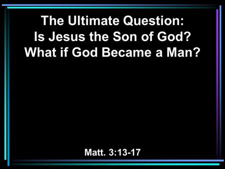 The Ultimate Question: Is Jesus the Son of God? What if God Became a Man? Matt. 3:13-17.