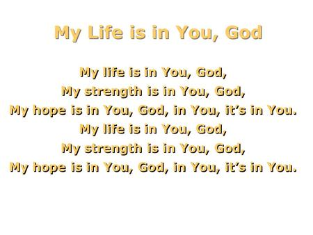 My Life is in You, God My life is in You, God, My strength is in You, God, My hope is in You, God, in You, it's in You. My life is in You, God, My strength.
