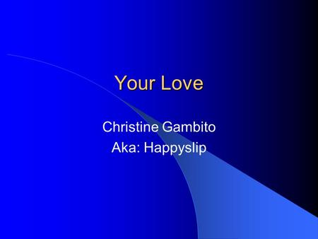 Your Love Christine Gambito Aka: Happyslip. When I try to look elsewhere or in others I lose myself For my life is nothing without you My creator.