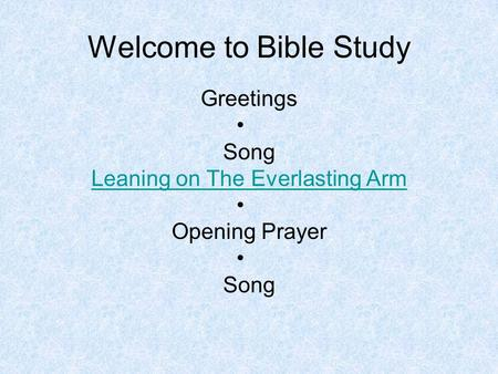 Welcome to Bible Study Greetings Song Leaning on The Everlasting Arm Opening Prayer Song.