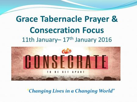 """Changing Lives in a Changing World"" Grace Tabernacle Prayer & Consecration Focus 11th January– 17 th January 2016."