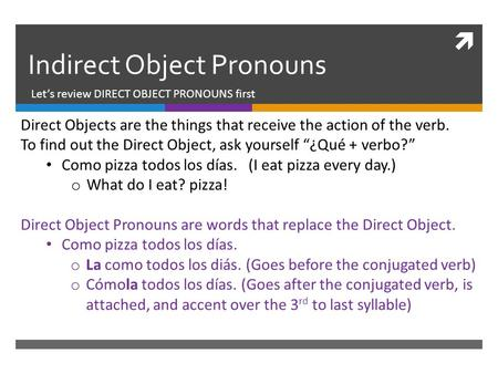  Indirect Object Pronouns Let's review DIRECT OBJECT PRONOUNS first Direct Objects are the things that receive the action of the verb. To find out the.