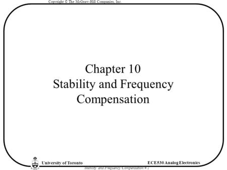 University of Toronto ECE530 Analog Electronics Copyright © The McGraw-Hill Companies, Inc. Stability and Frequency Compensation # 1 Chapter 10 Stability.