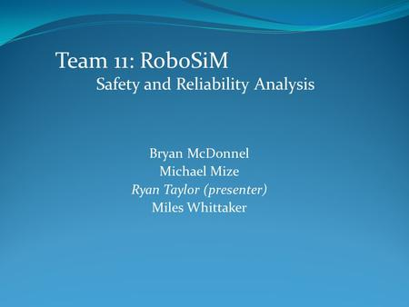 Bryan McDonnel Michael Mize Ryan Taylor (presenter) Miles Whittaker Team 11: RoboSiM Safety and Reliability Analysis.