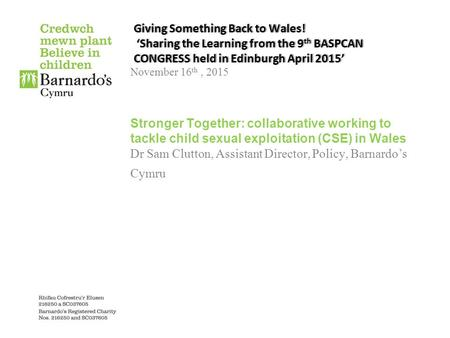 Giving Something Back to Wales! 'Sharing the Learning from the 9 th BASPCAN CONGRESS held in Edinburgh April 2015' November 16 th, 2015 Stronger Together: