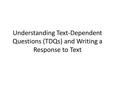 Understanding Text-Dependent Questions (TDQs) and Writing a Response to Text.