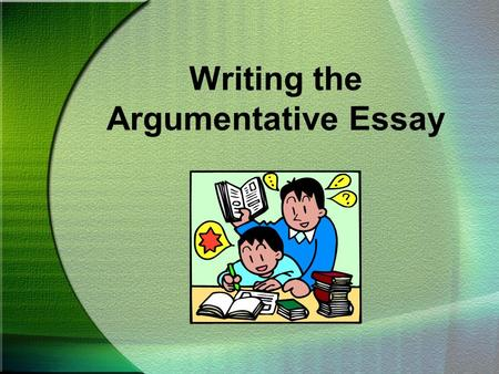 Writing the Argumentative Essay. CHOOSING A TOPIC To begin an argumentative/persuasive essay, you must first have an opinion you want others to share.