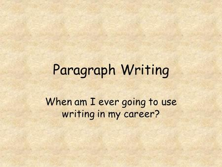 Paragraph Writing When am I ever going to use writing in my career?
