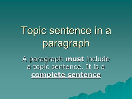 Topic sentence in a paragraph A paragraph must include a topic sentence. It is a complete sentence.