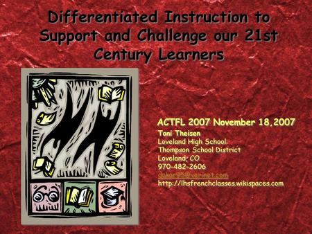Differentiated Instruction to Support and Challenge our 21st Century Learners ACTFL 2007 November 18,2007 Toni Theisen Loveland High School Thompson School.