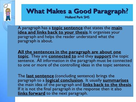 What Makes a Good Paragraph ? Holland Park SHS A paragraph has a topic sentence that states the main idea and links back to your thesis. It organises your.
