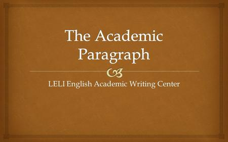LELI English Academic Writing Center.   What is an academic paragraph?  Why is the academic paragraph important?  What are the parts of the academic.