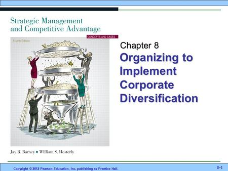 Organizing to Implement Corporate Diversification Copyright © 2012 Pearson Education, Inc. publishing as Prentice Hall. 8-1 Chapter 8.