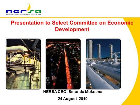 1 NERSA CEO: Smunda Mokoena 24 August 2010 Presentation to Select Committee on Economic Development.