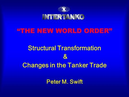 """THE NEW WORLD ORDER"" Structural Transformation & Changes in the Tanker Trade Peter M. Swift."