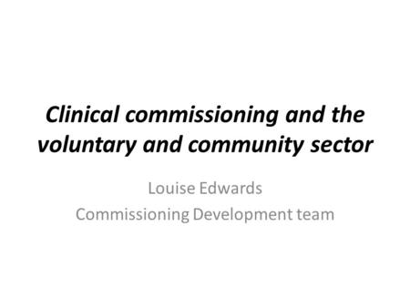 Clinical commissioning and the voluntary and community sector Louise Edwards Commissioning Development team.