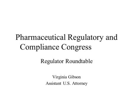 Pharmaceutical Regulatory and Compliance Congress Regulator Roundtable Virginia Gibson Assistant U.S. Attorney.