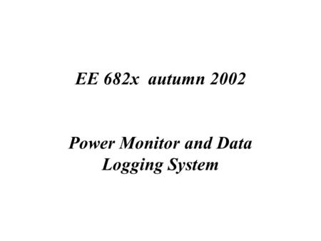 EE 682x autumn 2002 Power Monitor and Data Logging System.