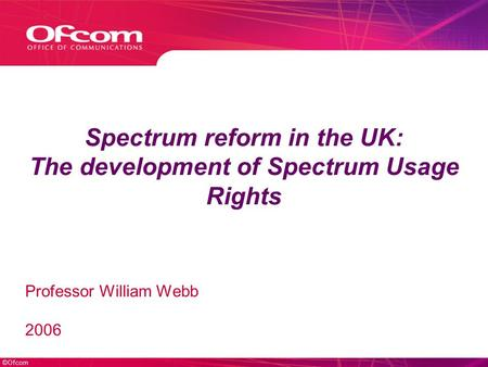 ©Ofcom Spectrum reform in the UK: The development of Spectrum Usage Rights Professor William Webb 2006.