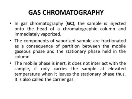 GAS CHROMATOGRAPHY In gas chromatography (GC), the sample is injected onto the head of a chromatographic column and immediately vaporized. The components.