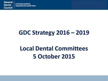 GDC Strategy 2016 – 2019 Local Dental Committees 5 October 2015.